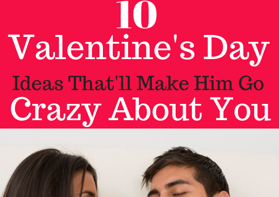 valentines day romantic ideas that will make him go crazy about you